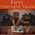 Fifty Fantastic Tales Audiobook by H. G. Wells, Edith Wharton, Hugh Walpole, F. Anstey, O. Henry, Neil Munro, Arthur Morisson Narrated by Cathy Dobson