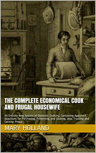 The Complete Economical Cook and Frugal Housewife: An Entirely New System of Domestic Cookery, Containing Approved Directions for Purchasing, Preserving, ... Cooking, also, Trussing and Carving; Prepa by Mary Holland