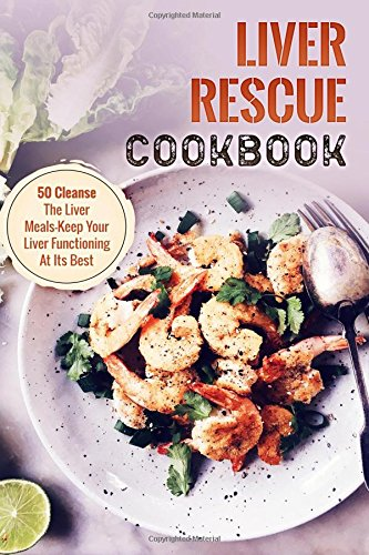 Liver Rescue Cookbook: 50 Cleanse The Liver Meals-Keep Your Liver Functioning At Its Best by Raymond Steding