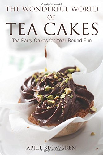 The Wonderful World of Tea Cakes: Tea Party Cakes for Year Round Fun by April Blomgren
