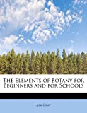 The Elements of Botany for Beginners and for Schools, Asa Gray, 1115724118