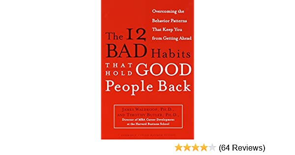 The 12 Bad Habits That Hold Good People Back Overcoming the Behavior Patterns That Keep You From Getting Ahead