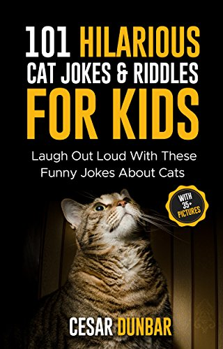 101 Hilarious Cat Jokes & Riddles For Kids: Laugh Out Loud With These Funny Jokes About Cats (WITH 35+ PICTURES)! (Animal Jokes Book 1)