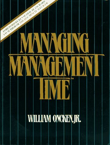 Managing Management Time: Who's Got the Monkey? by William Oncken