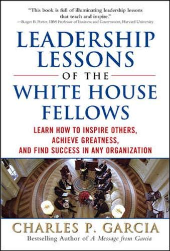 Leadership Lessons of the White House Fellows: Learn How To Inspire Others, Achieve Greatness and Find Success in Any Or
