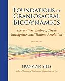 Foundations in Craniosacral Biodynamics, Volume Two: The Sentient Embryo, Tissue Intelligence, and Trauma Resolution: 2
