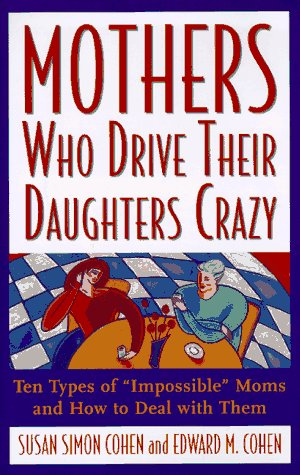 Mothers Who Drive Their Daughters Crazy : Ten Types of Impossible Moms and How to Deal with Them