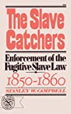Slave Catchers : Enforcement of the Fugitive Slave Law, 1850-1860, Campbell, Stanley W., 0393006263
