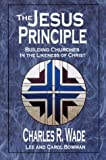 Jesus Principle : Building Churches in the Likeness of Christ, Wade, Charles R., 0963774131