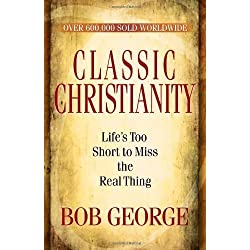 Classic Christianity: Lifes Too Short to Miss the Real Thing by Bob George (Feb 1 2010)