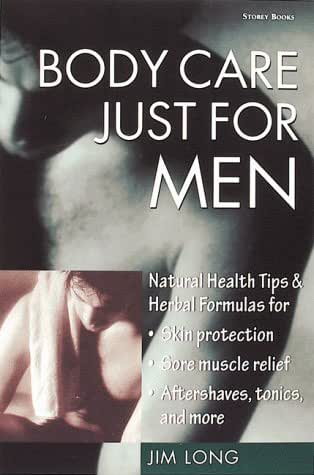 Body Care Just for Men: Natural Health Tips & Herbal Formulas for Skin Protection/Sore Muscle Relief/Aftershaves, Tonics, and More
