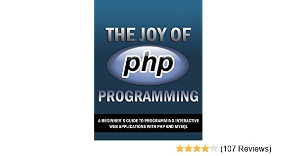 The Joy of PHP: A Beginner's Guide to Programming Interactive Web Applications with PHP and mySQL mo