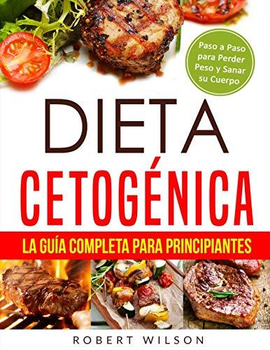 Dieta Cetogénica: La Guía Completa para Principiantes: Paso a Paso para Perder Peso y Sanar su Cuerpo ( Libro en Español / Keto Diet for Beginners Spanish Book Version ) (Spanish Edition) by Robert Wilson