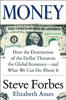 Money: How the Destruction of the Dollar Threatens the Global Economy - and What We Can Do About It: How the Destruction of the Dollar Threatens the Global Economy - and What We Can Do About It by [Forbes, Steve, Ames, Elizabeth]