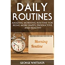 Daily Routine: Amazing Morning Routine for Being More Happy, Productive and Healthy (Daily Routine, Daily Rituals, Daily Routine Makeover, Productivity Book 1)