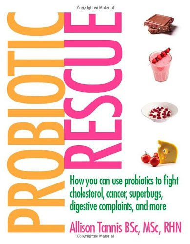 Probiotic Rescue: How You Can Use Probiotics to Fight Cholesterol, Cancer Superbugs, Digestive Complaints and More