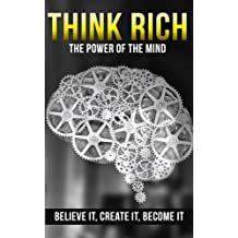 THINK RICH: The Power of the Mind - Believe It, Create It, Become It (Think and Grow Rich, Mastermind Books)