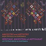 Ancestry and Artistry: Maya Textiles from Guatemala (English and French Edition)