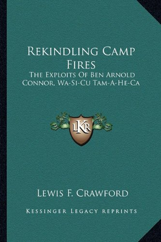 Rekindling Camp Fires: The Exploits Of Ben Arnold Connor, Wa-Si-Cu Tam-A-He-Ca
