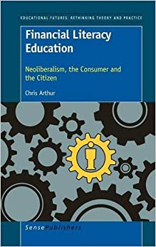 Financial Literacy Education: Neoliberalism, the Consumer and the Citizen (Educational Futures: Rethinking Theory and Practice)