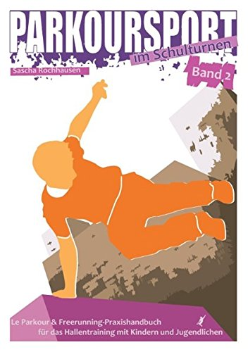 Parkoursport im Schulturnen - Band 2: Le Parkour & Freerunning - Praxishandbuch für das Hallentraining mit Kindern und Jugendlichen