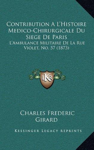 Contribution A L'Histoire Medico-Chirurgicale Du Siege De Paris: L'Ambulance Militaire De La Rue Violet, No. 57 (1873) (French Edition) PDF