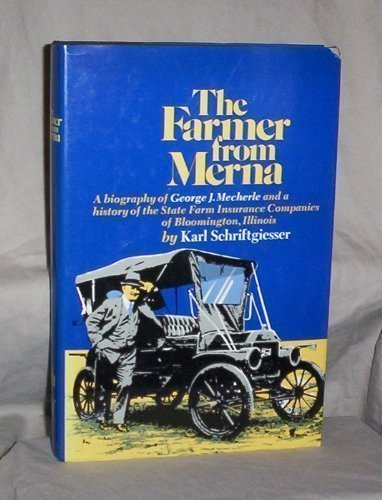 The Farmer From Merna  A Biography Of George J  Mecherle And A History Of The State Farm Insurance Companies Of Bloomington  Illinois