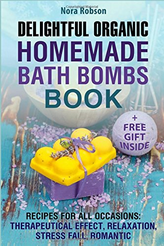 Delightful Organic Homemade Bath Bombs Book. Recipes For All Occasions: Therapeutic Effects, Relaxation, Stress Relief, Romance.
