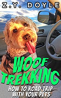 Woof Trekking: How to Road Trip with Your Pets by [Doyle, Z.Y.]