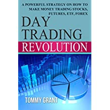 Day Trading: Revolution: A Powerful Strategy On How To Make Money Trading Stocks, Futures, ETF, Forex (Trading Basics, Higher Return, Safe Investment, ... Foreign Exchange, Commerce Book 1)