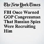FBI Once Warned GOP Congressman That Russian Spies Were Recruiting Him | Matt Apuzzo,Adam Goldman,Mark Mazzetti