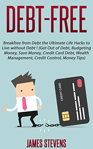 Debt-Free: Breakfree from Debt the Ultimate Life Hacks to Live without Debt ! (Get Out of Debt, Budgeting Money, Save Money, Credit Card Debt, Wealth Management, Credit Control, Mo