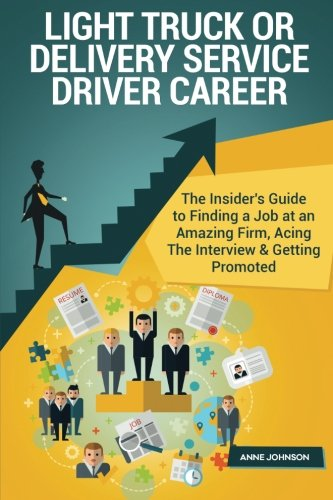 Light Truck or Delivery Service Driver Career (Special Edition): The Insider's Guide to Finding a Job at an Amazing Firm, Acing The Interview & Getting Promoted