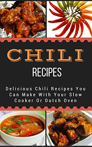 Chili Recipes: Delicious Chili Recipes You Can Make With Your Slow Cooker Or Dutch Oven by [King, Jacob]