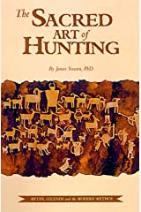 The Sacred Art of Hunting : Myths, Legends, and the Modern Mythos Hardcover