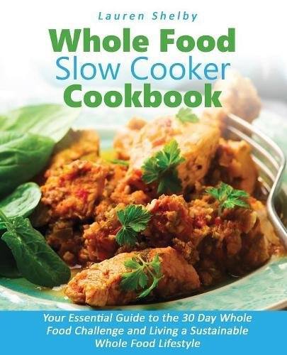 Whole Food Slow Cooker Cookbook: Your Essential Guide to the 30 Day Whole Food Challenge and Living a Sustainable Whole Food Lifestyle