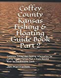 Coffey County Kansas Fishing & Floating Guide Book Part 2: Complete fishing and floating information for Coffey County Kansas Part 2 from Neosho River ... Creek (Kansas Fishing & Floating Guide Books)
