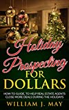 Holiday Prospecting for Dollars: How-To Guide To Help Real Estate Agents Close More Deals During the Holidays (Holiday Success Series Book 1)