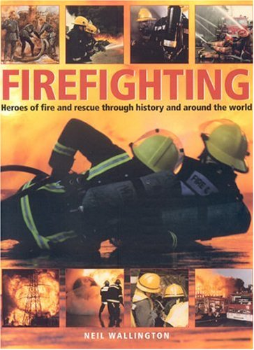 Read Online Firefighting: Heroes of fire and rescue through history and around the world pdf epub