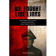 We Fought Like Lions: A Polish Jewish Soldier's Odyssey Through the Holocaust: Warsaw Uprising to Nazi POW