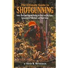 The Ultimate Guide to Shotgunning: Guns, Gear, and Hunting Tactics for Deer and Big Game, Upland Birds, Waterfowl, and Small Game