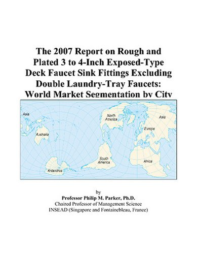 (The 2007 Report on Rough and Plated 3 to 4-Inch Exposed-Type Deck Faucet Sink Fittings Excluding Double Laundry-Tray Faucets: World Market Segmentation by City)