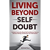 Living Beyond Self Doubt: Conquer Insecurity, Boost Self Confidence, Improve Decision Making, and Reclaim Your Self Esteem