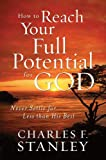 How to Reach Your Full Potential for God, Charles F. Stanley, 1594153574