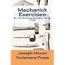 Mechanick Exercises: Or, The Doctrine Of Handy-Works