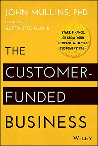 The Customer-Funded Business: Start, Finance, or Grow Your Company with Your Customers' Cash