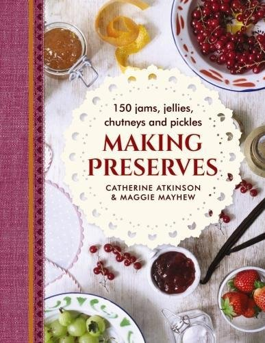 Making Preserves: 150 Jams, Jellies, Chutneys And Pickles