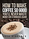 How to Make Coffee So Good You'll Never Waste Money on Starbucks Again (The Coffee Maestro Series Book 1)