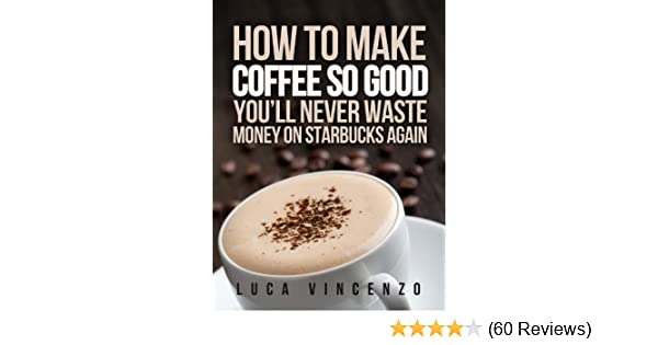How to make coffee so good youll never waste money on starbucks how to make coffee so good youll never waste money on starbucks again the coffee maestro series book 1 kindle edition by luca vincenzo fandeluxe Image collections