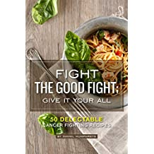 Fight the Good Fight; Give it Your All: 50 Delectable Cancer Fighting Recipes
